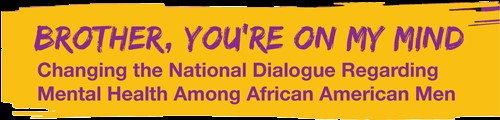 Brother, You're On My Mind. Changing the National Dialogue Regarding Mental Health Amonth African American Men